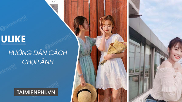 cach chup anh dep hon voi ung dung ulike