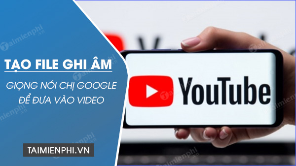 cach tao file am thanh giong chi google de lam video