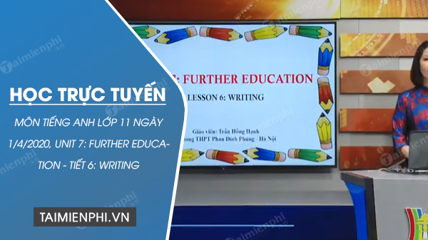 hoc truc tuyen mon tieng anh lop 11 ngay 1 4 2020 unit 7 further education tiet 6 writing