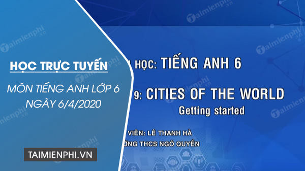 hoc truc tuyen mon tieng anh lop 6 ngay 6 4 2020 unit 9 cities of the world