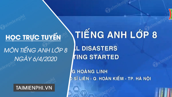 hoc truc tuyen mon tieng anh lop 8 ngay 6 4 2020 unit 9 natural disasters lesson 1