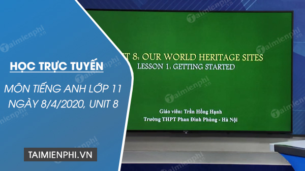 hoc truc tuyen mon tieng anh lop 11 ngay 8 4 2020 unit 8 our world heritage sites lesson 1