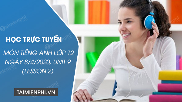 hoc truc tuyen mon tieng anh lop 12 ngay 8 4 2020 unit 9 choosing a career lesson 2