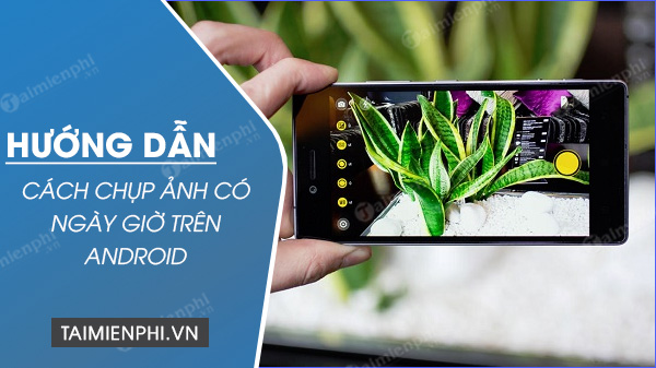 cach chup anh co ngay gio tren android