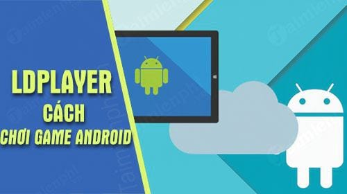 cach choi game android tren pc bang ldplayer