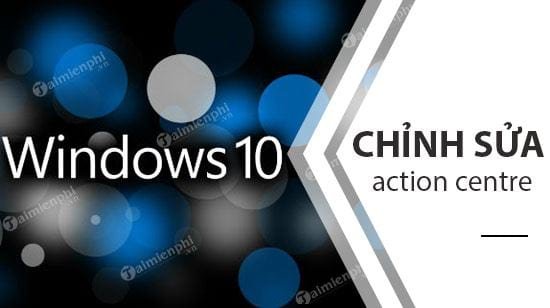 cach chinh sua nut action centre tren windows 10